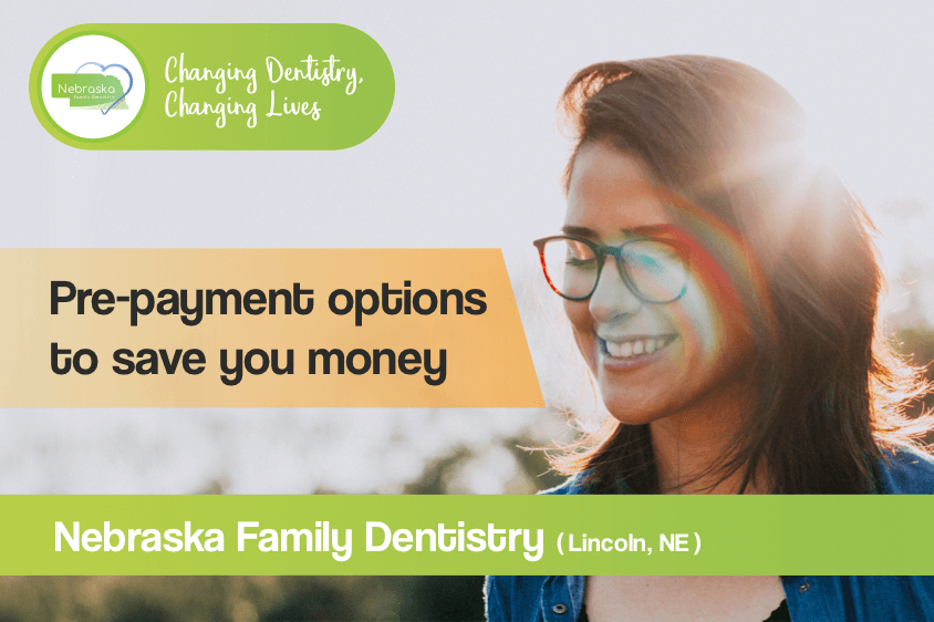 when you receive affordable dentistry, pre payment options save you money at your dentist in Lincoln, NE